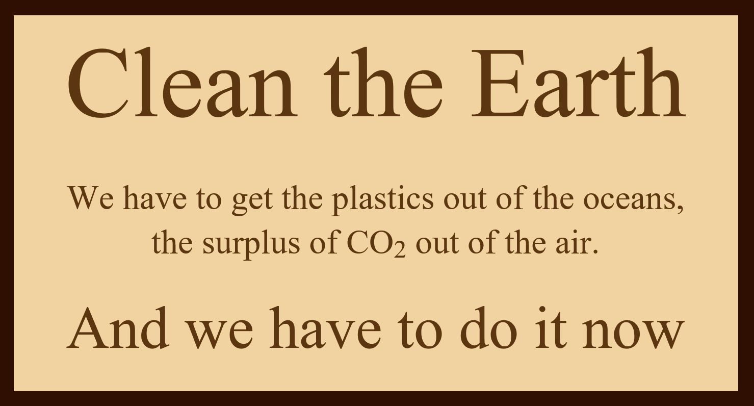 Clean the Earth. We have to get the plastics out of the oceans, and the surplus of CO2 out of the air. And we have to do it now.
